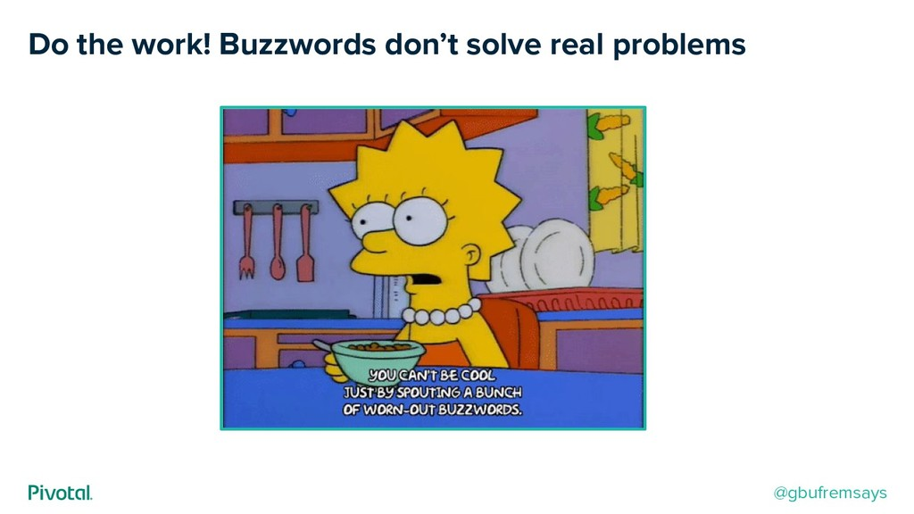 Do the work! Buzzwords don't solve real problem...