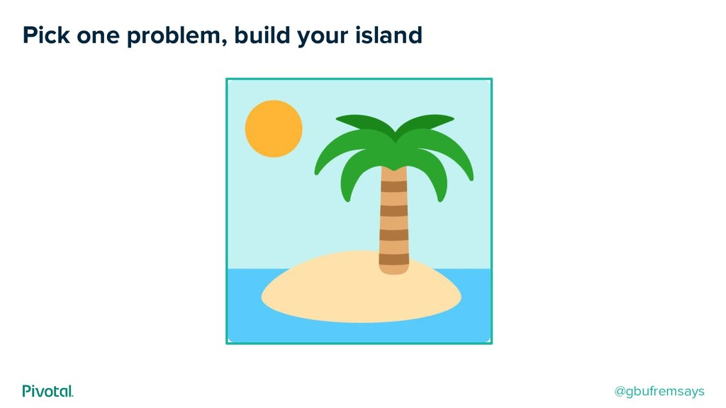 Pick one problem, build your island @gbufremsays