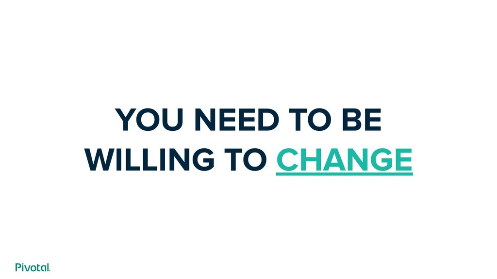 YOU NEED TO BE WILLING TO CHANGE