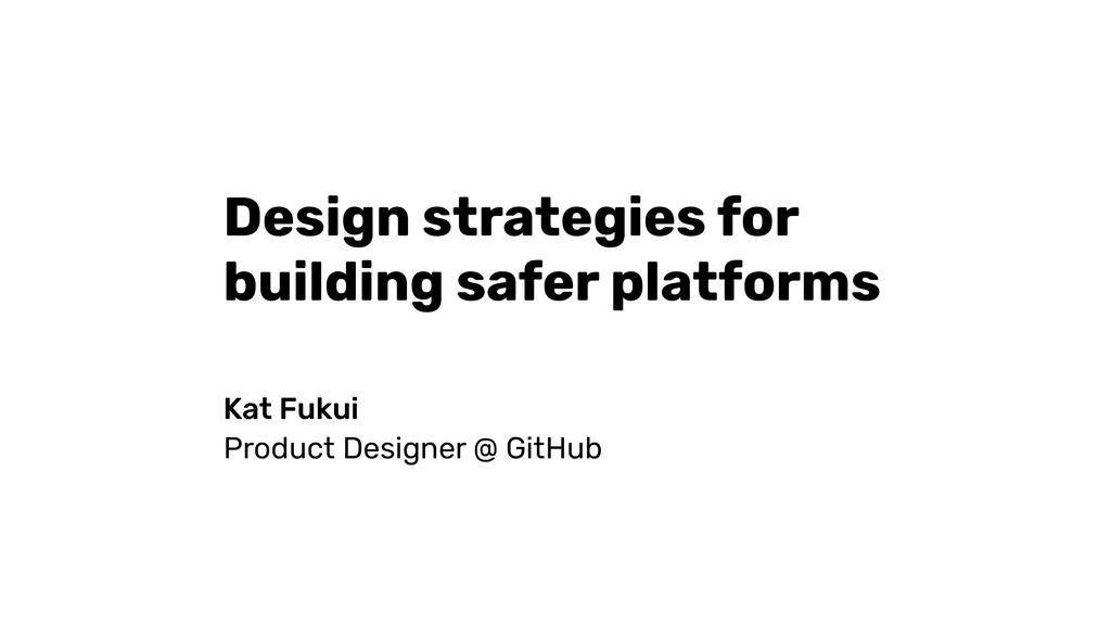 Design strategies for building safer platforms ...