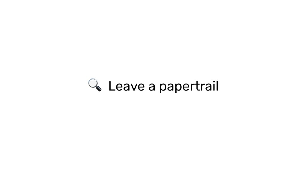 Leave a papertrail