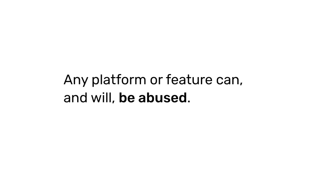Any platform or feature can, and will, be abuse...