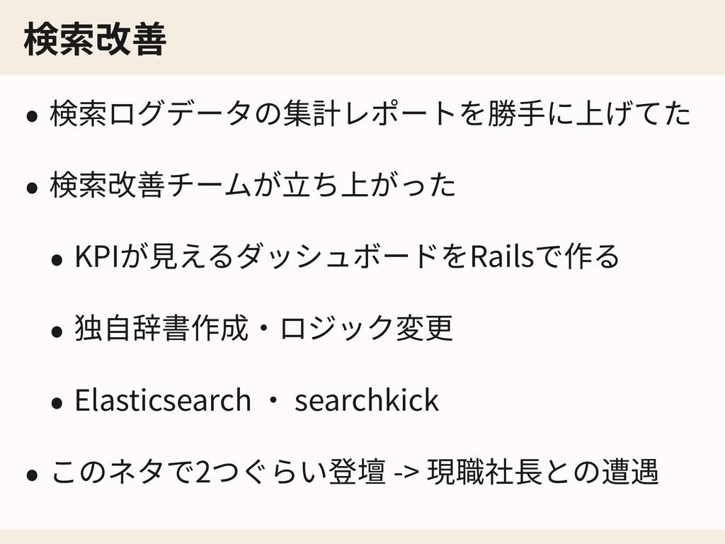 検索改善 • 検索ログデータの集計レポートを勝⼿に上げてた • 検索改善チームが⽴ち上がった ...