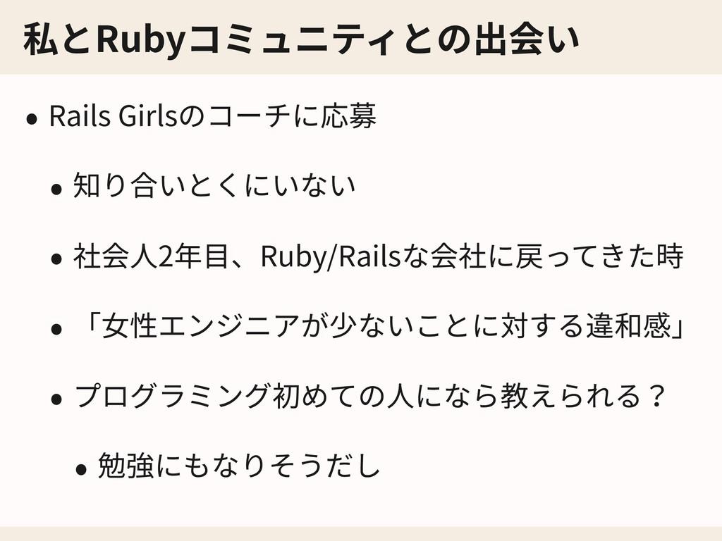 私とRubyコミュニティとの出会い • Rails Girlsのコーチに応募 • 知り合いとく...