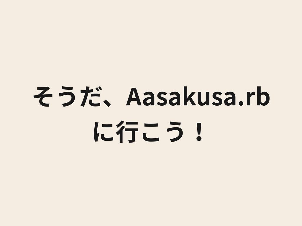 そうだ、Aasakusa.rb に⾏こう!