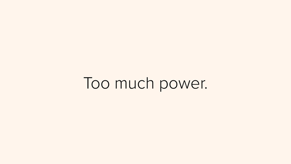 Too much power.
