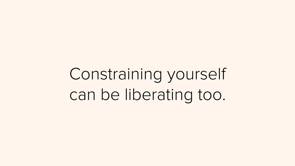 Constraining yourself can be liberating too.