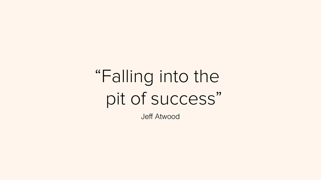 """""""Falling into the"""" """"pit of success"""" Jeff Atwood"""