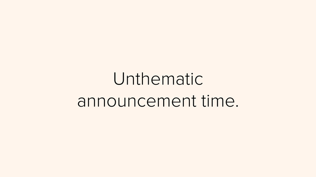 Unthematic announcement time.