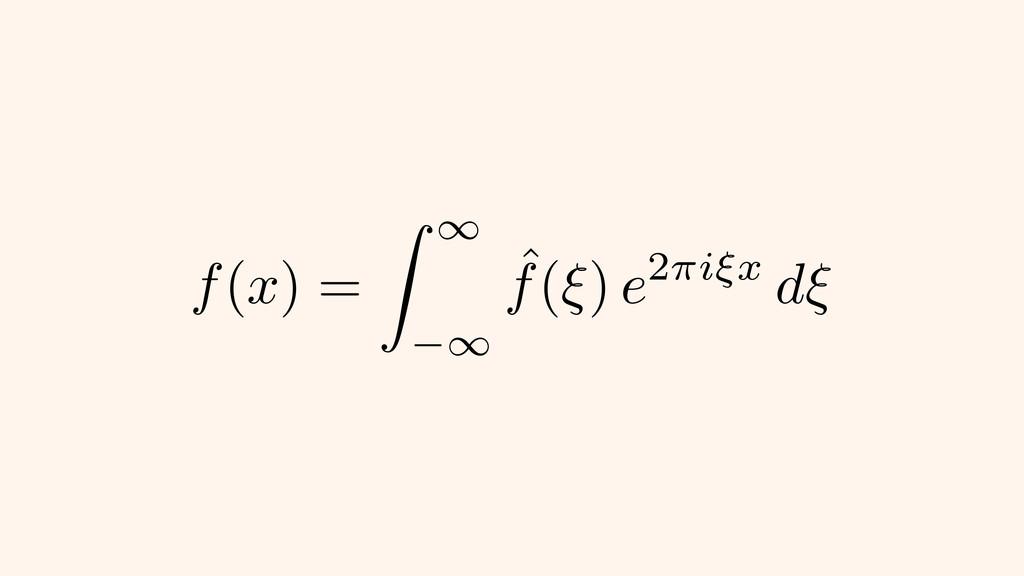 f ( x ) = Z 1 1 ˆ f ( ⇠ ) e 2 ⇡i⇠x d⇠