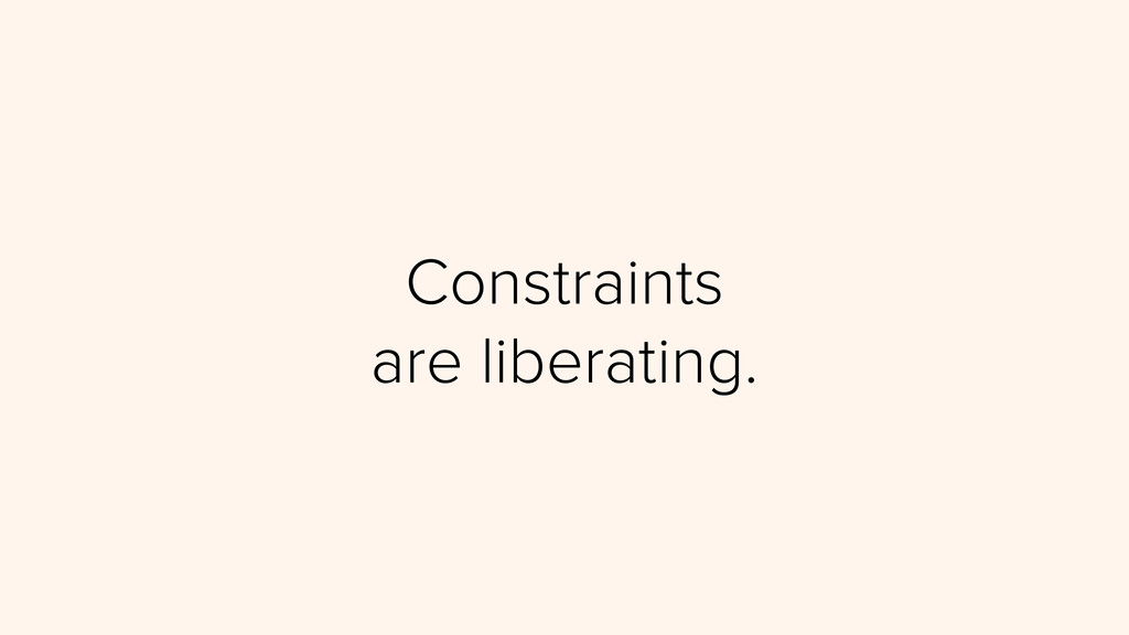 Constraints are liberating.