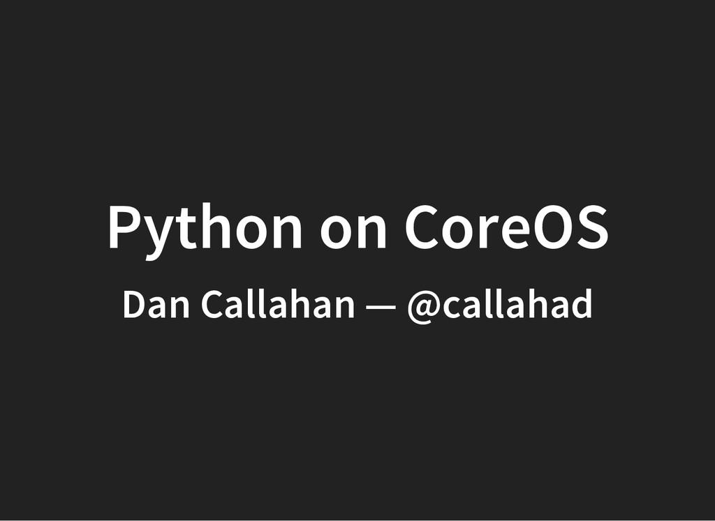 Python on CoreOS Dan Callahan — @callahad