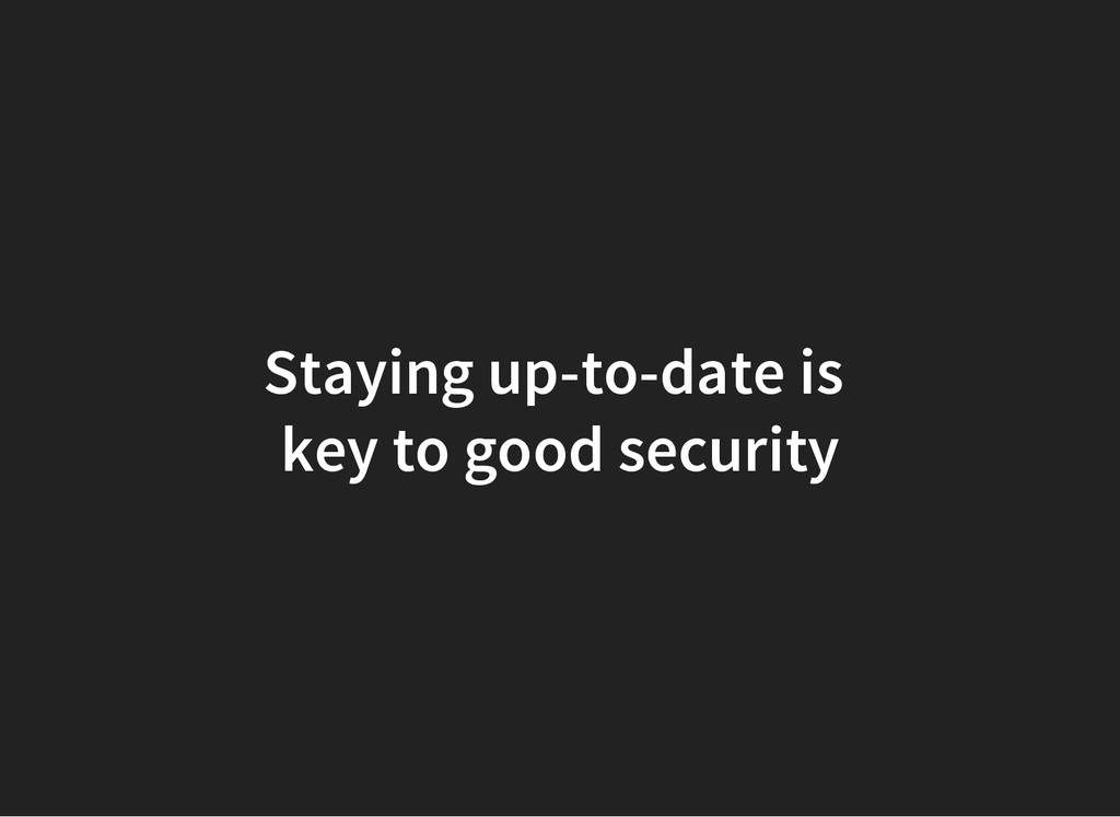 Staying up-to-date is key to good security