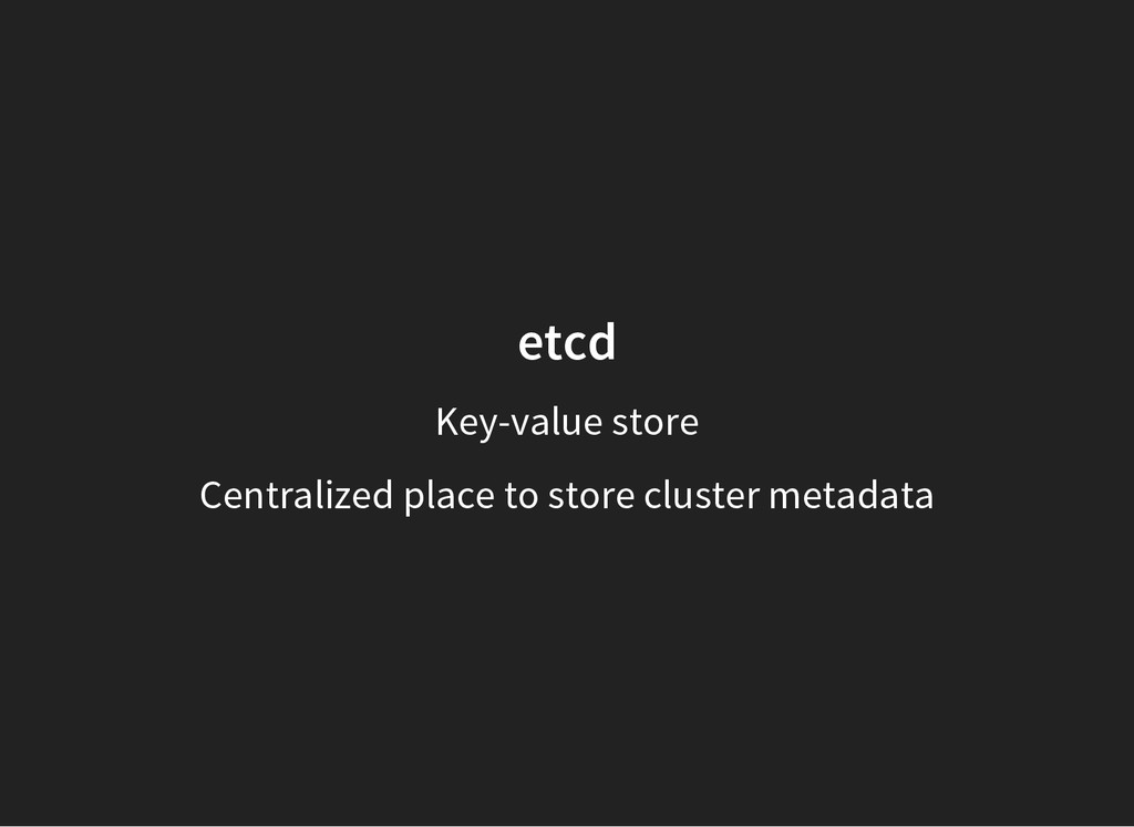 etcd Key-value store Centralized place to store...