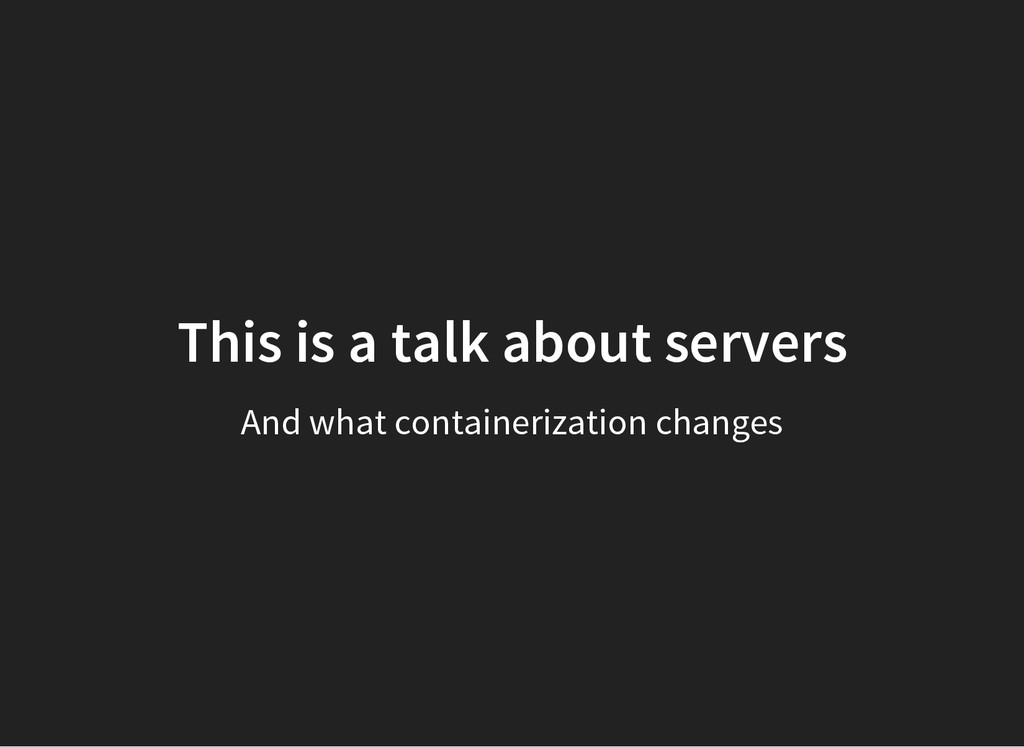 This is a talk about servers And what container...