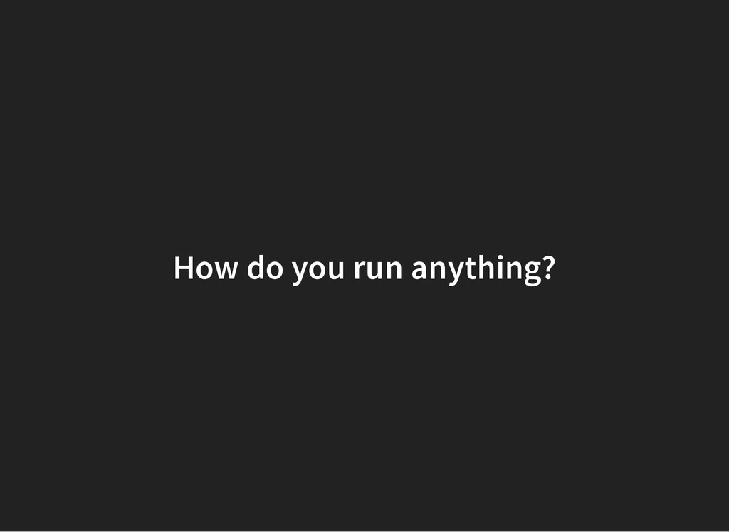 How do you run anything?