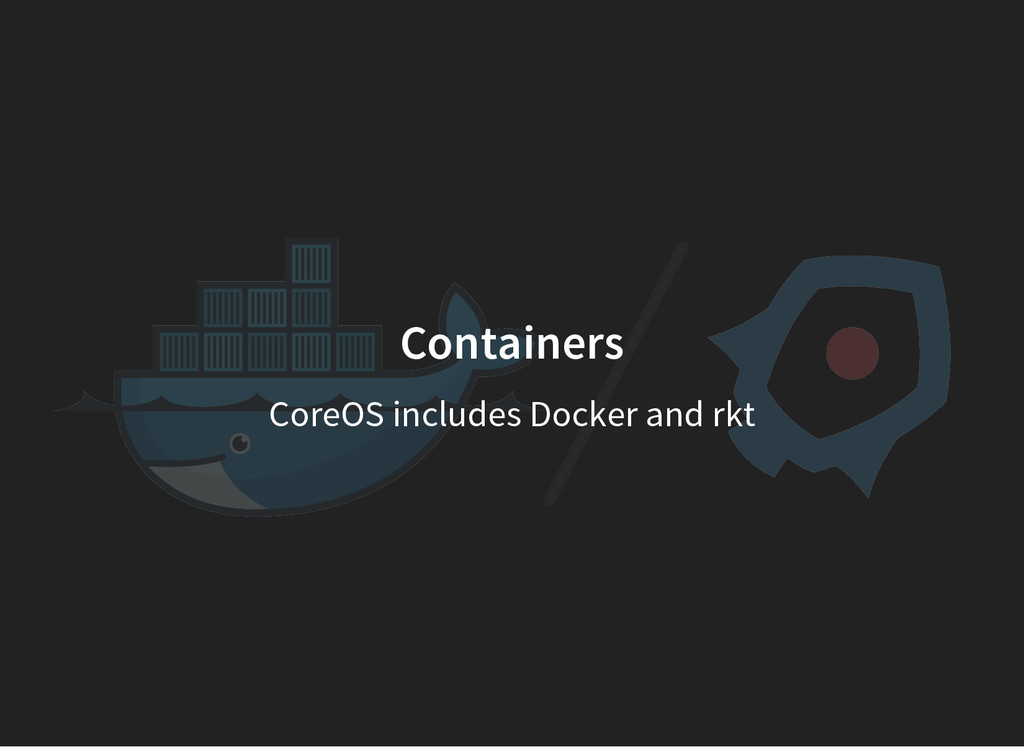 Containers CoreOS includes Docker and rkt