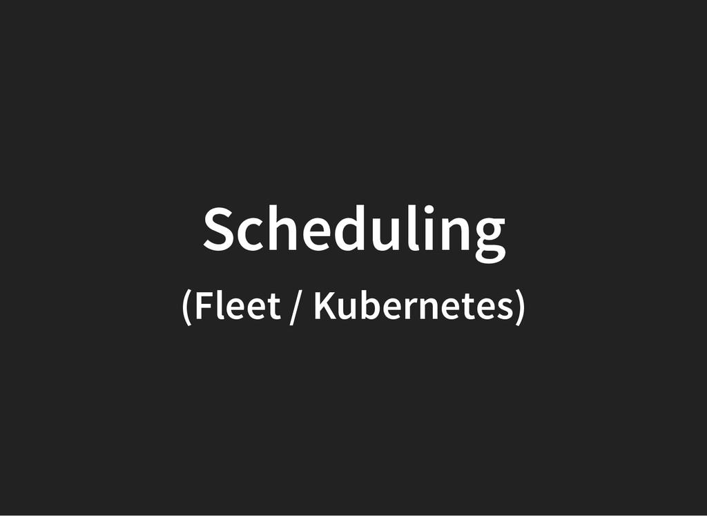 Scheduling (Fleet / Kubernetes)