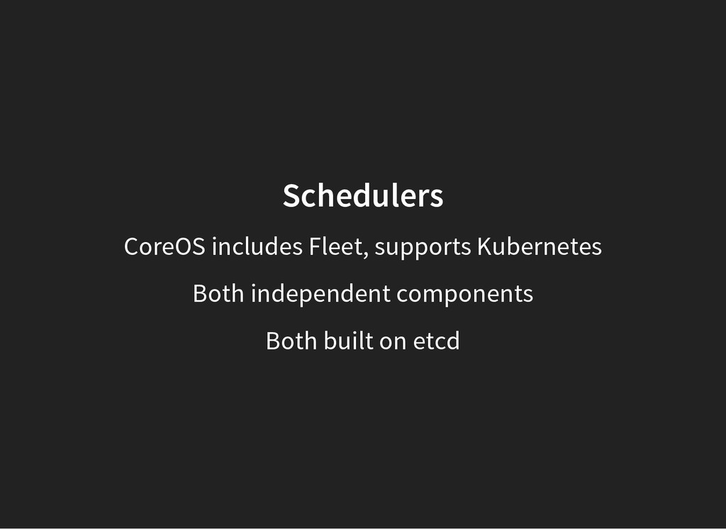 Schedulers CoreOS includes Fleet, supports Kube...