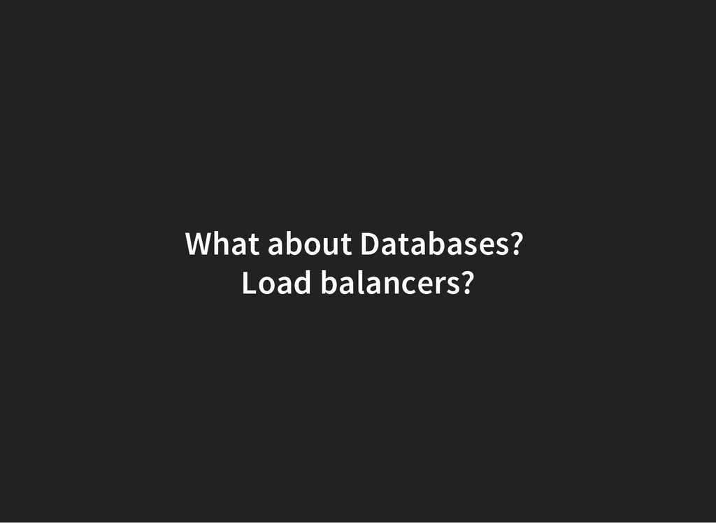 What about Databases? Load balancers?
