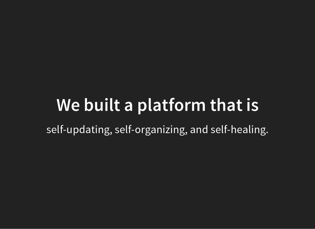 We built a platform that is self-updating, self...