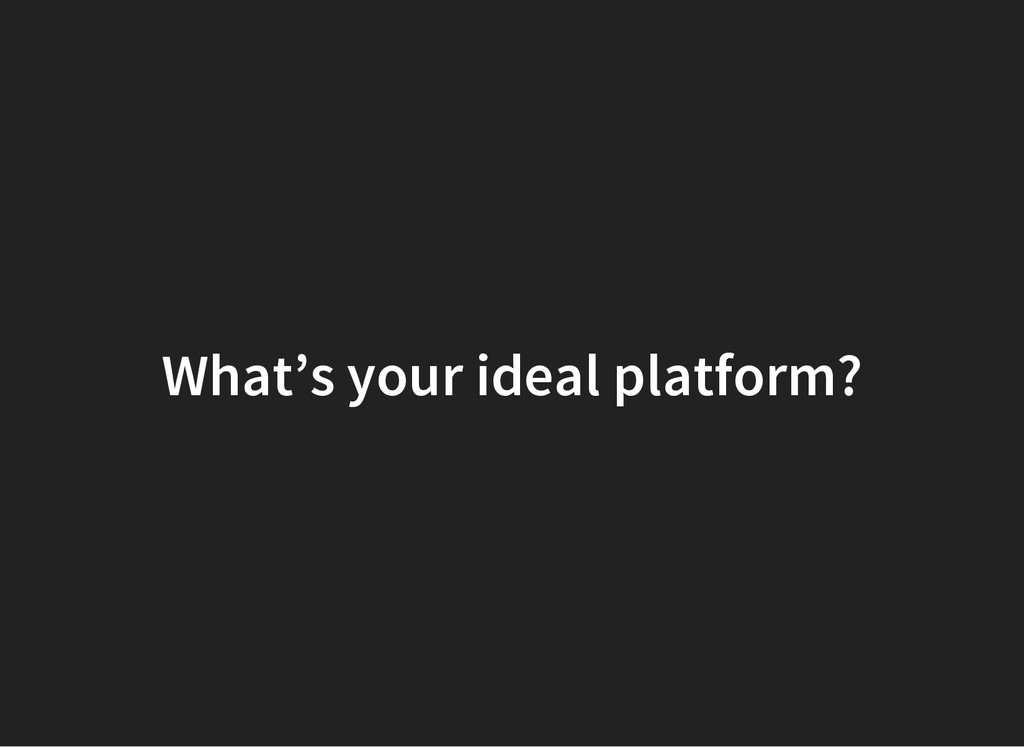 What's your ideal platform?