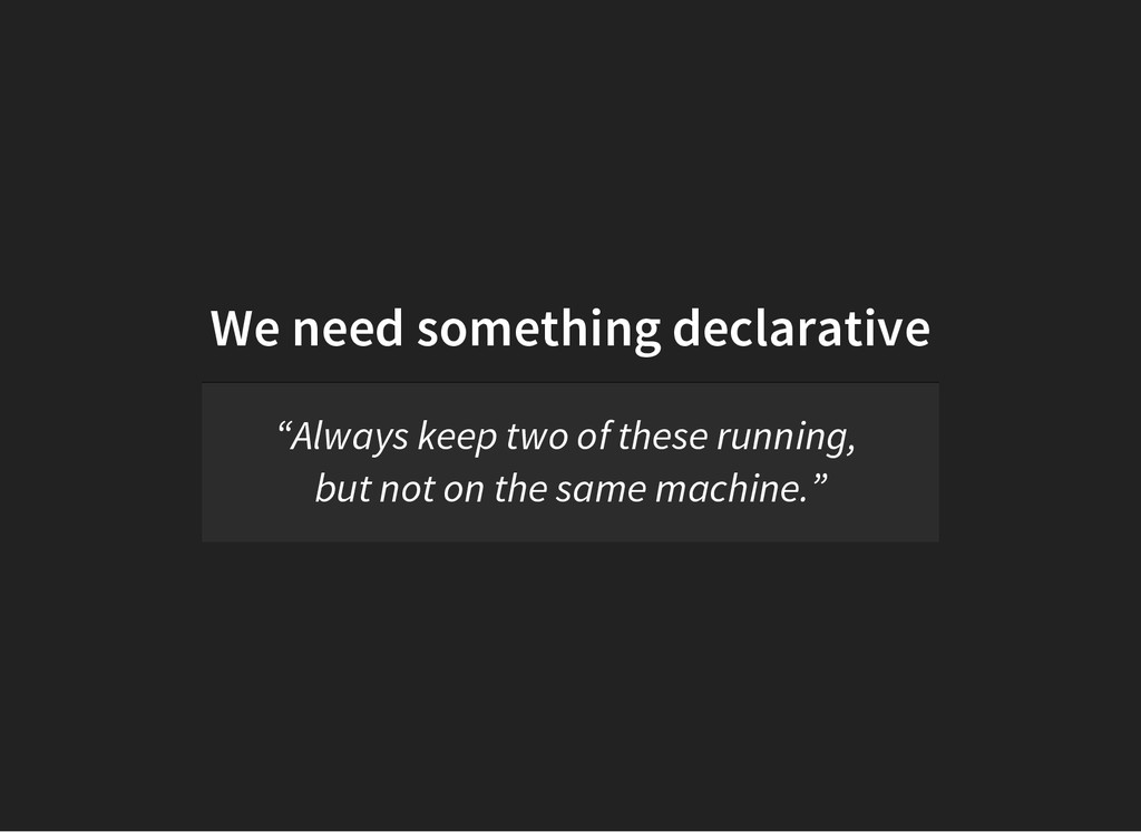"We need something declarative ""Always keep two ..."