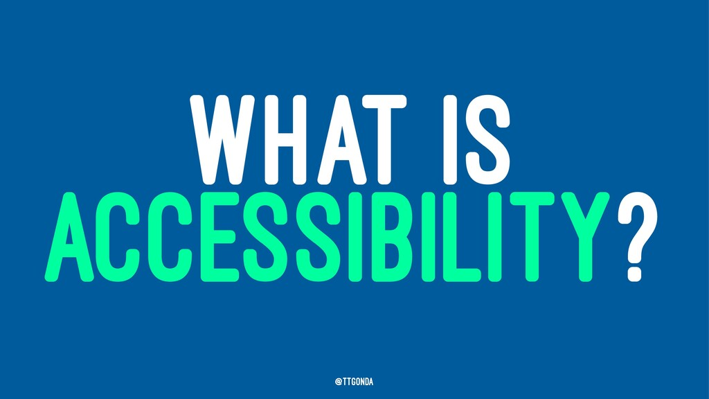WHAT IS ACCESSIBILITY? @TTGonda