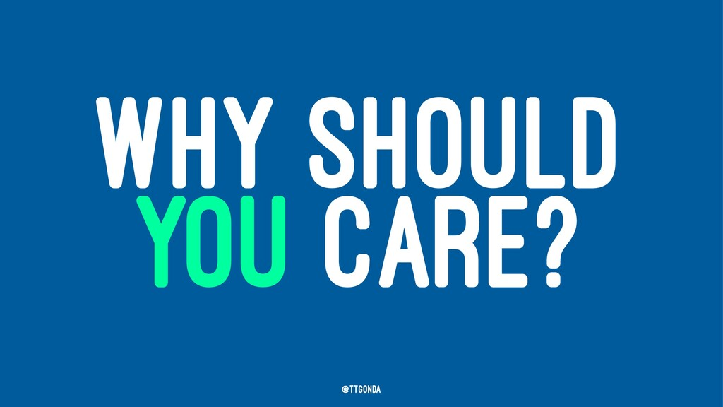 WHY SHOULD YOU CARE? @TTGonda
