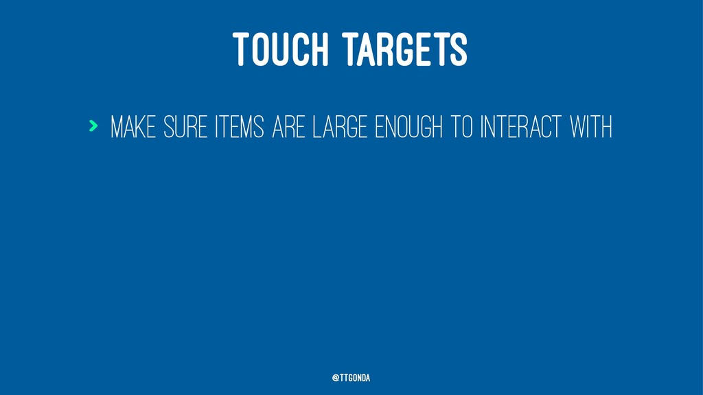 TOUCH TARGETS > Make sure items are large enoug...