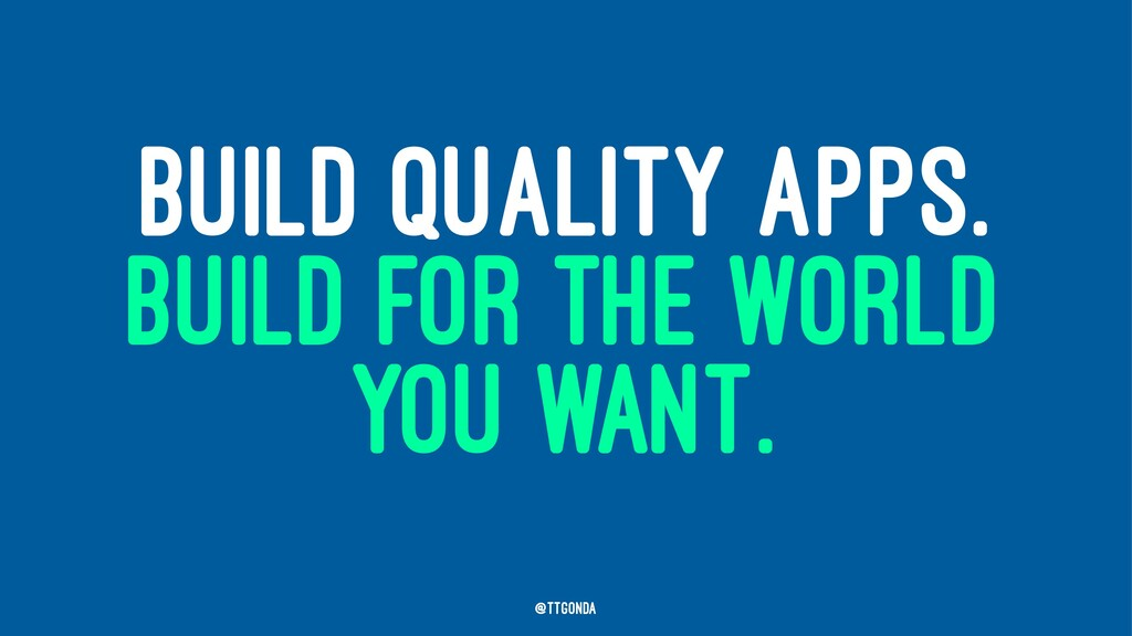 BUILD QUALITY APPS. BUILD FOR THE WORLD YOU WAN...