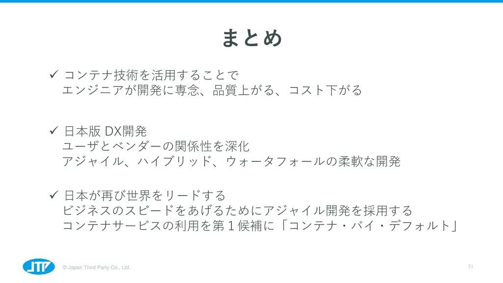 © Japan Third Party Co., Ltd. 21 まとめ ✓ コンテナ技術を活...