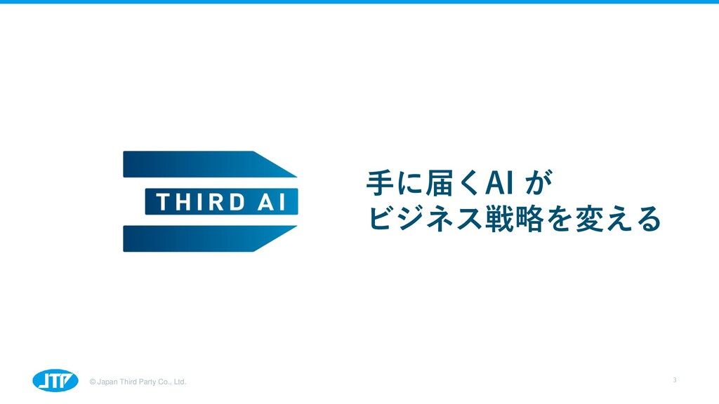 © Japan Third Party Co., Ltd. 手に届くAI が ビジネス戦略を変...