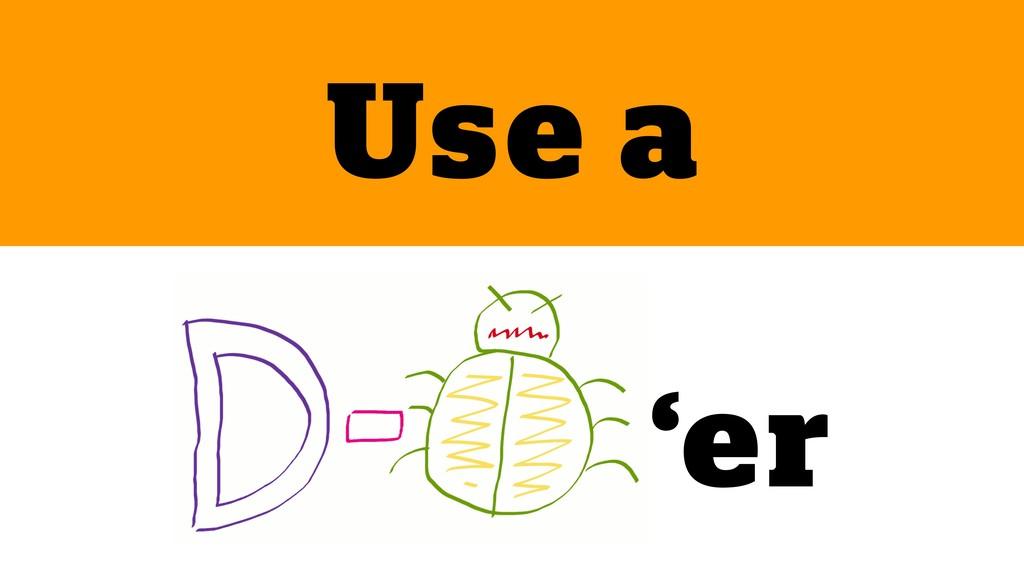 joind.in/talk/5fb02 @SammyK #zcoe18 Use a 'er