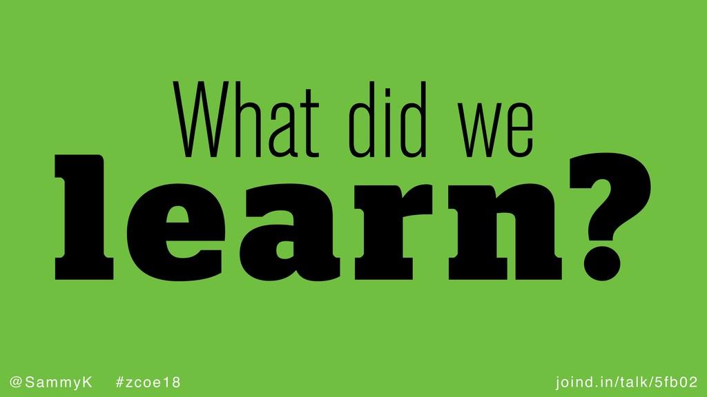 joind.in/talk/5fb02 @SammyK #zcoe18 learn? What...