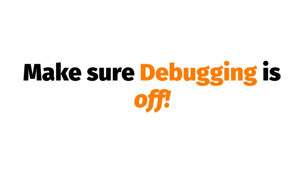 Make sure Debugging is off!