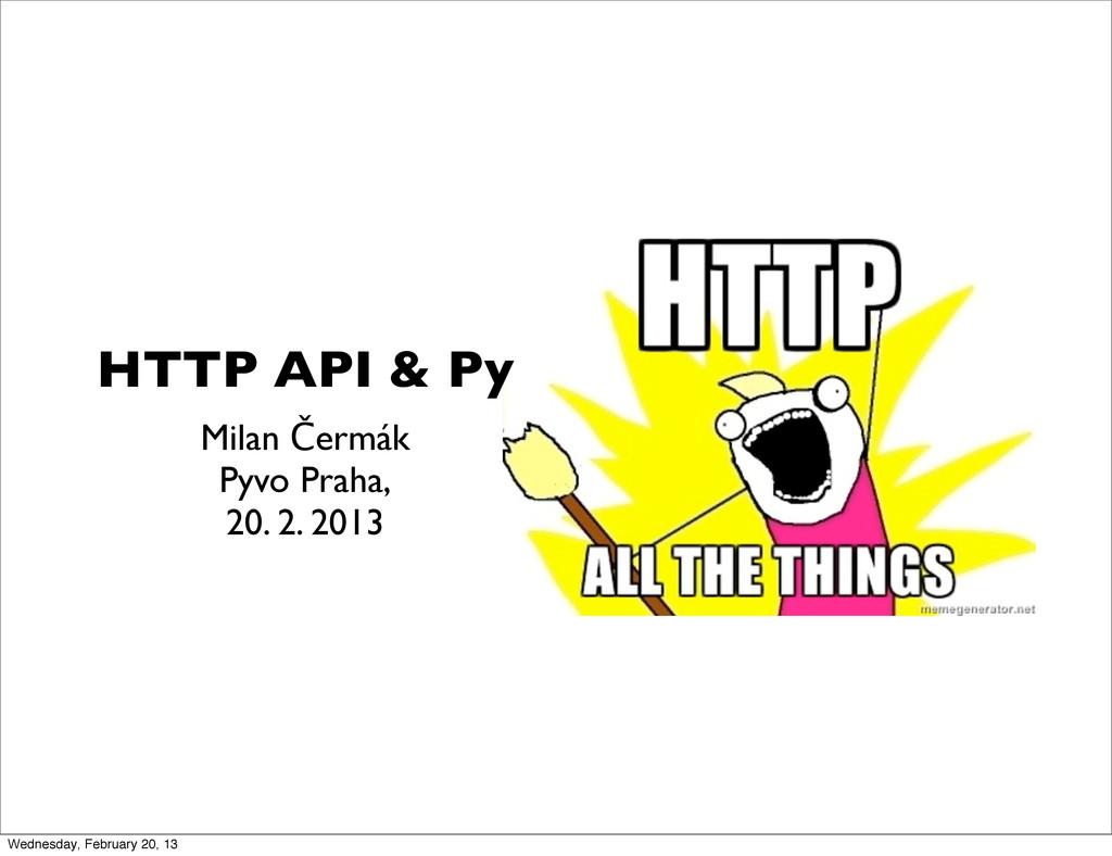HTTP API & Py Milan Čermák Pyvo Praha, 20. 2. 2...