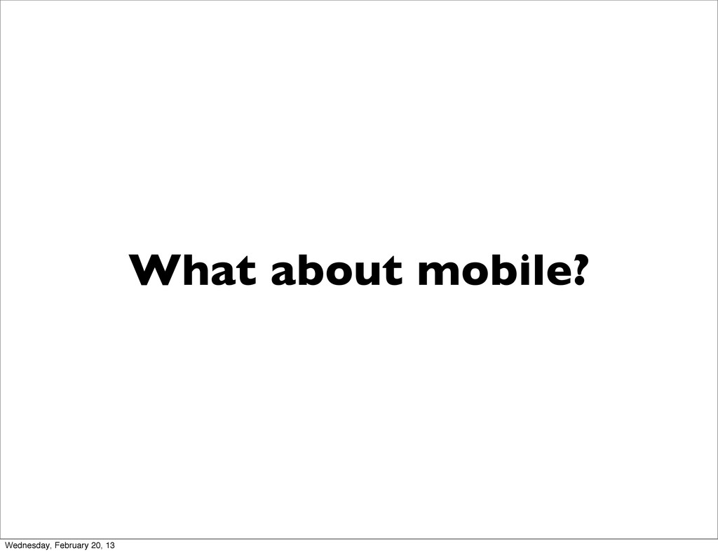 What about mobile? Wednesday, February 20, 13