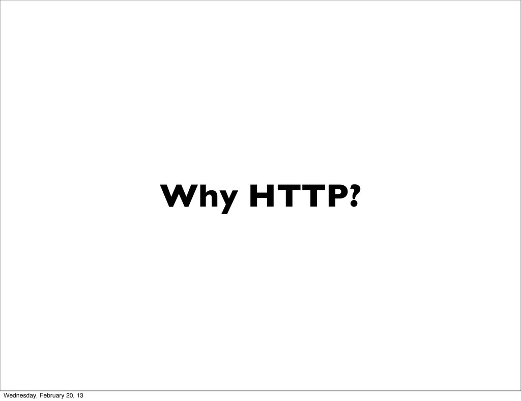 Why HTTP? Wednesday, February 20, 13