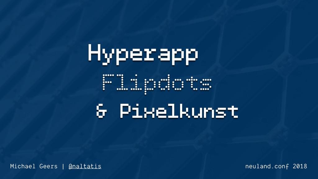 Hyperapp Flipdots & Pixelkunst neuland.conf 201...