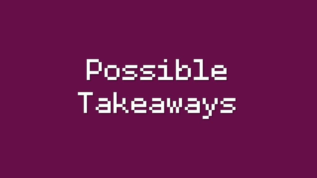 Possible Takeaways