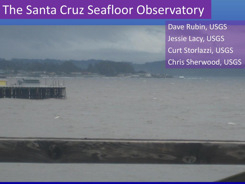 The Santa Cruz Seafloor Observatory Dave Rubin,...
