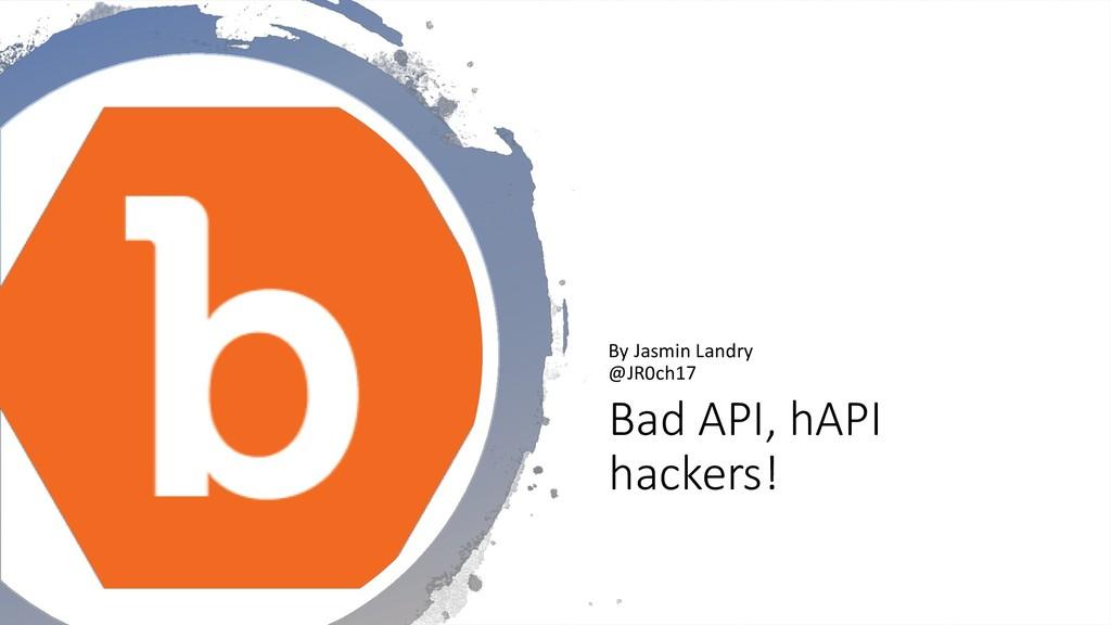 Bad API, hAPI hackers! By Jasmin Landry @JR0ch17
