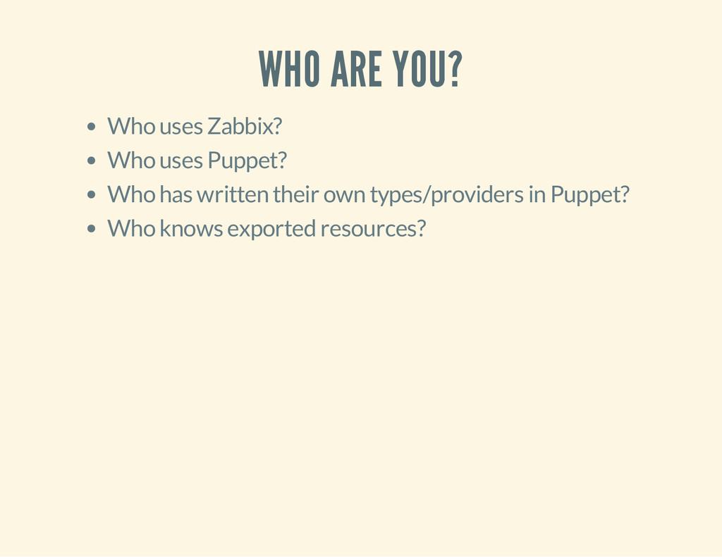 WHO ARE YOU? Who uses Zabbix? Who uses Puppet? ...