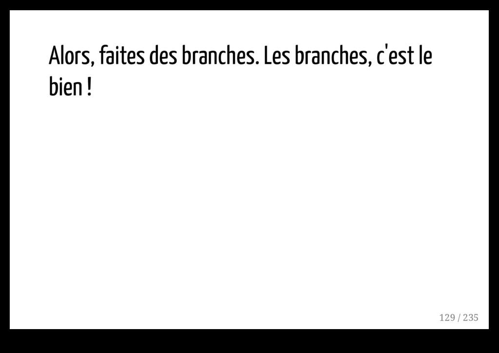 Alors, faites des branches. Les branches, c'est...