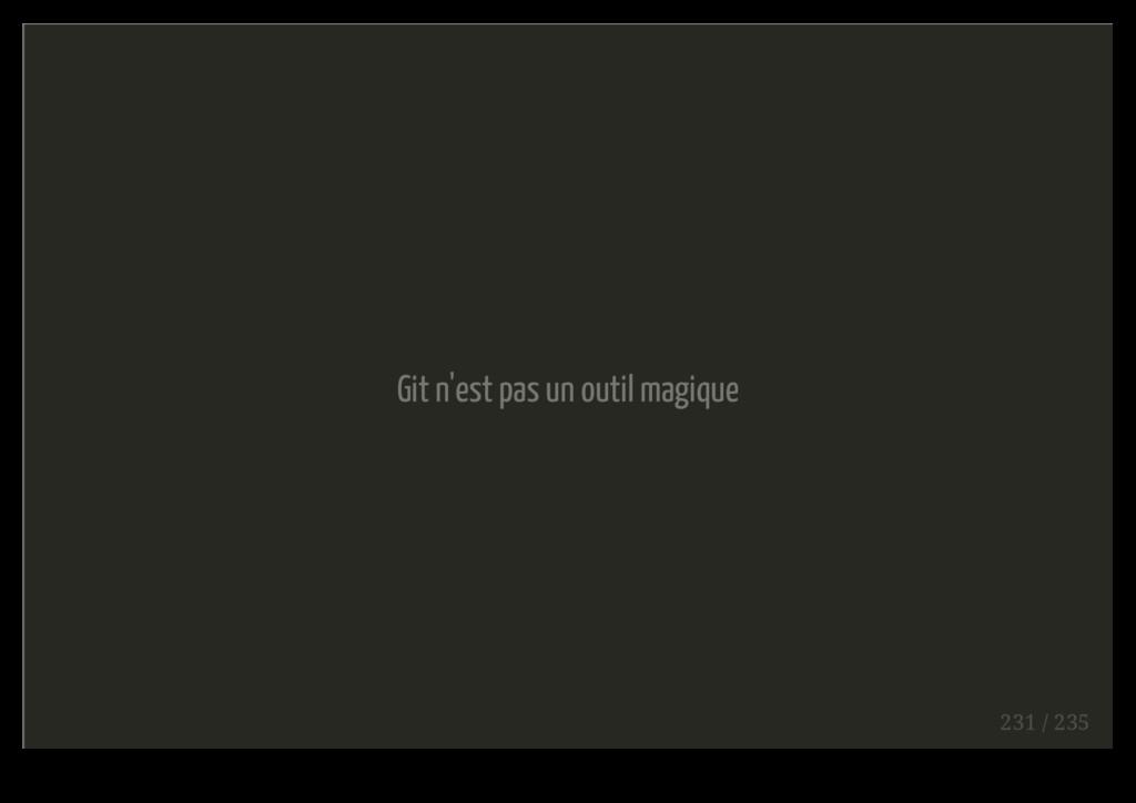 Git n'est pas un outil magique 231 / 235