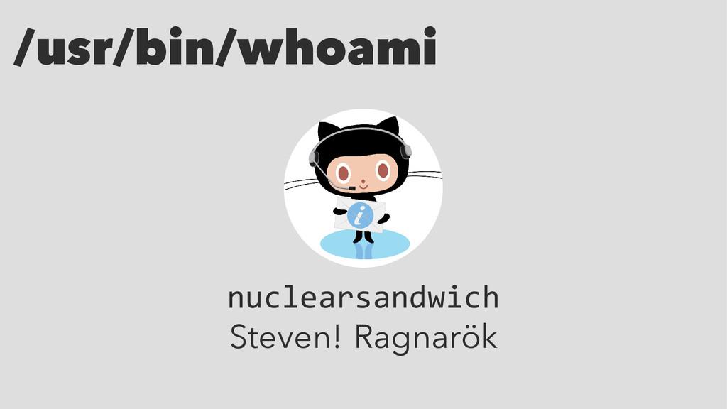 /usr/bin/whoami nuclearsandwich Steven! Ragnarök