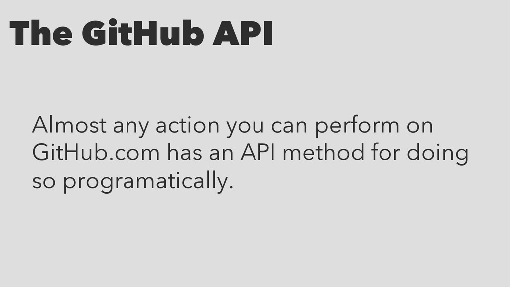 The GitHub API Almost any action you can perfor...