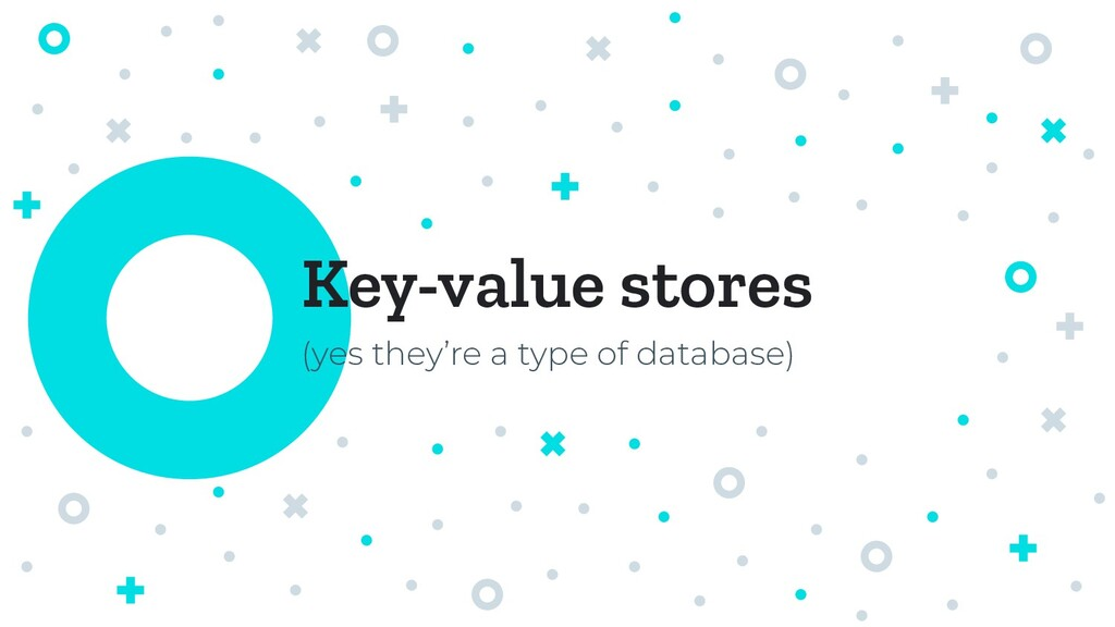 Key-value stores (yes they're a type of databas...