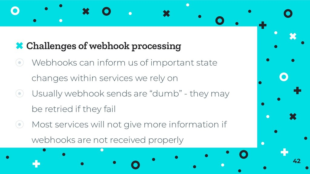 Challenges of webhook processing ⦿ Webhooks can...